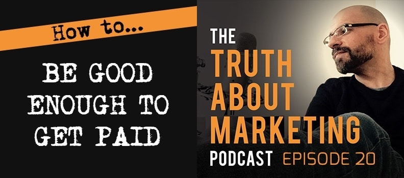 The Truth About Marketing: 20 - How To Be Good Enough To Get Paid