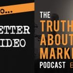 The Truth About Marketing - Episode 6 - How To Sell Better With Video