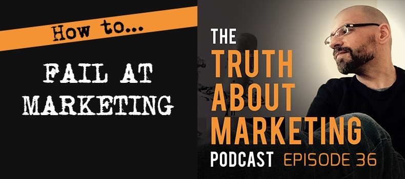 Ep 36: How To Fail At Marketing