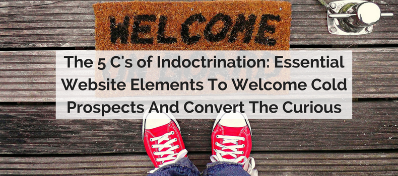 The 5 C's of Indoctrination: Essential Website Elements To Welcome Cold Prospects And Convert The Curious