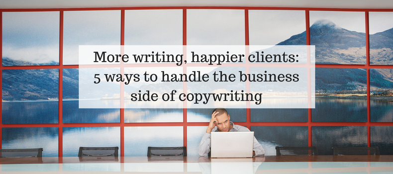 More writing, happier clients: 5 ways to handle the business side of copywriting