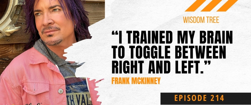 "EP 214:  Wisdom Tree – Frank McKinney ""I trained my brain to toggle between right and left."""
