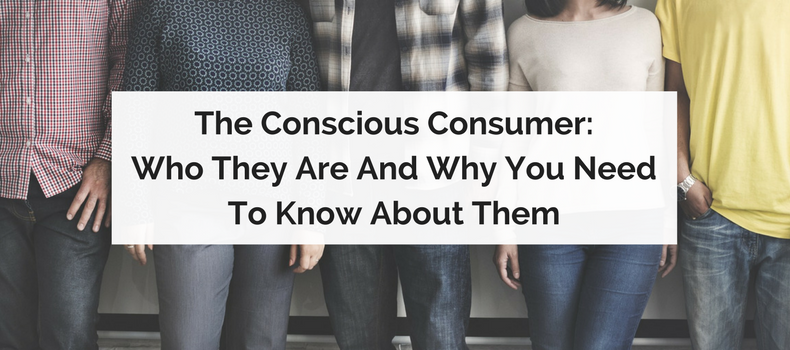 The Conscious Consumer: Who they are and why you need to know about them