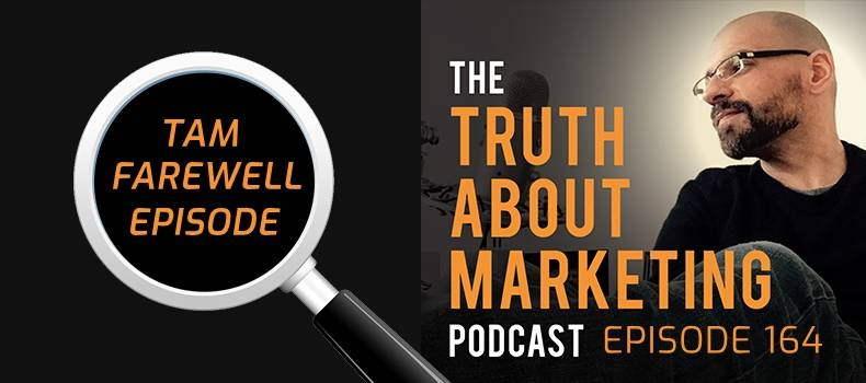 Ep 164: Farewell (Last Truth About Marketing Episode)