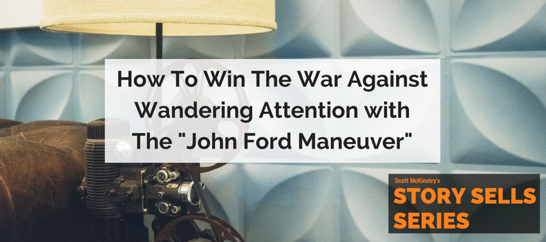 "[Story Sells] How to win the war against wandering attention with the ""John Ford Maneuver"""