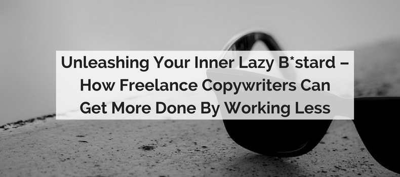 Unleashing Your Inner Lazy B*stard – How Freelance Copywriters Can Get More Done By Working Less