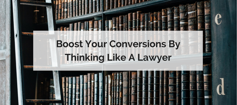 Boost Your Conversions by Thinking Like a Lawyer