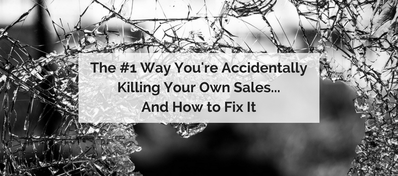The #1 Way You're Accidentally Killing Your Own Sales… And How To Fix It