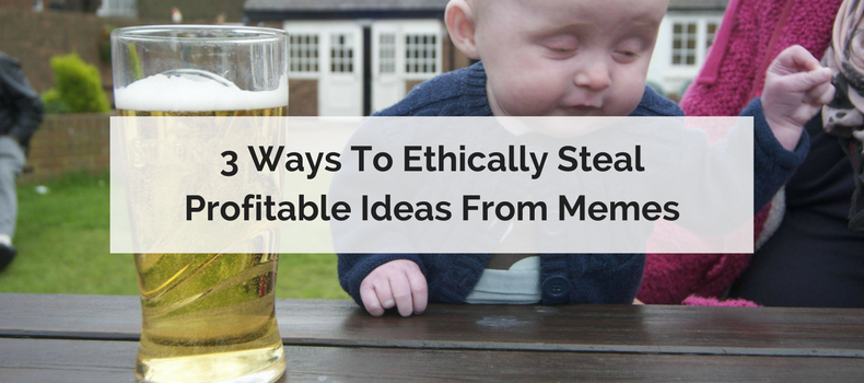 3 Ways To Ethically Steal Profitable Ideas From Memes