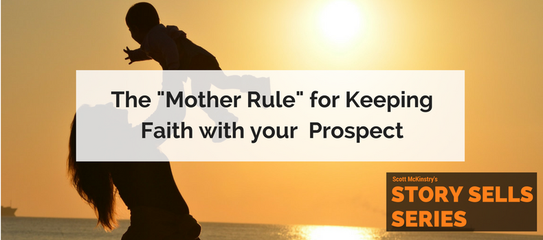 """[Story Sells] The """"Mother Rule"""" for Keeping Faith with your  Prospect"""