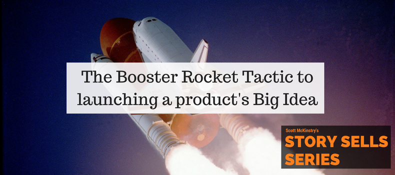 [Story Sells] The Booster Rocket Tactic to launching a product's Big Idea