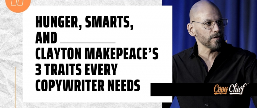 Hunger, Smarts, and _____ Clayton Makepeace's 3 traits every copywriter needs